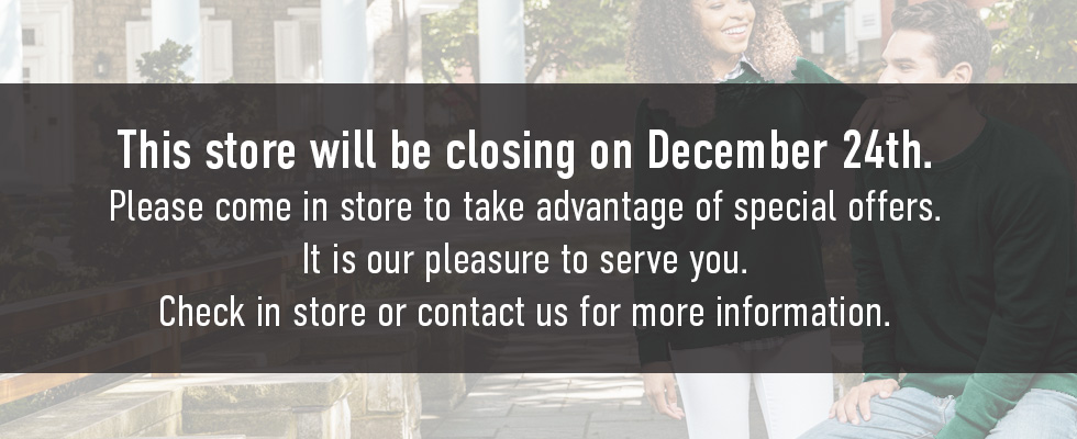 This store will be closing on December 24th. Please come in store to take advantage of special offers. It is our please to serve you. Check in store or contact us for more information.
